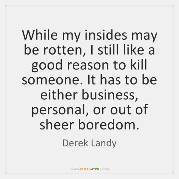 While my insides may be rotten, I still like a good reason ...