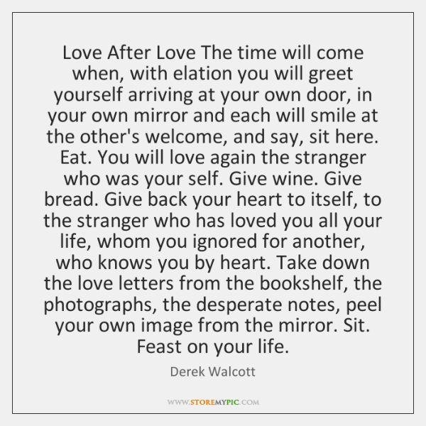 Love After Love The time will come when, with elation you will ...