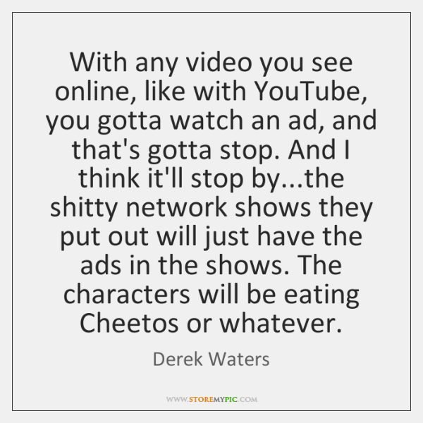 With any video you see online, like with YouTube, you gotta watch ...