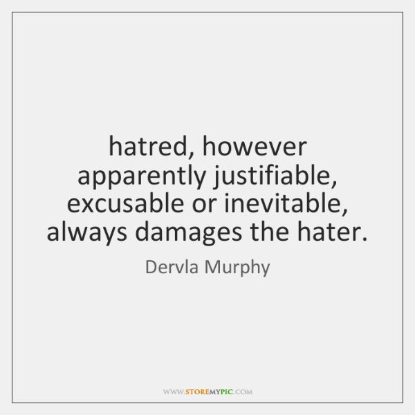 hatred, however apparently justifiable, excusable or inevitable, always damages the hater.
