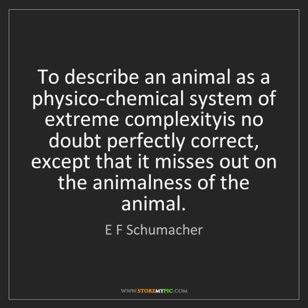 E F Schumacher: To describe an animal as a physico-chemical system of...