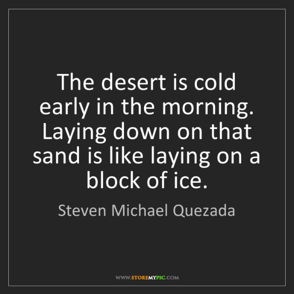 Steven Michael Quezada: The desert is cold early in the morning. Laying down...