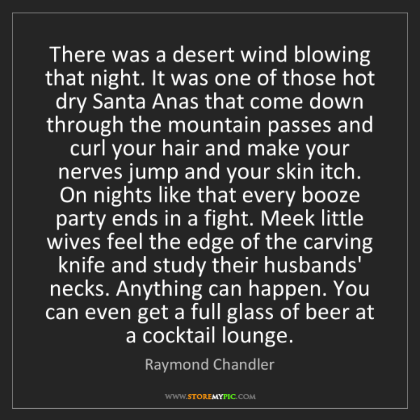Raymond Chandler: There was a desert wind blowing that night. It was one...