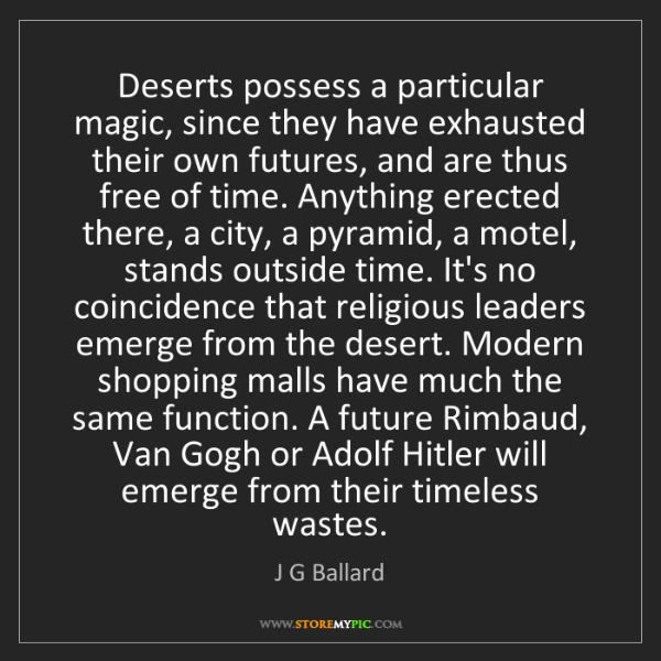 J G Ballard: Deserts possess a particular magic, since they have exhausted...