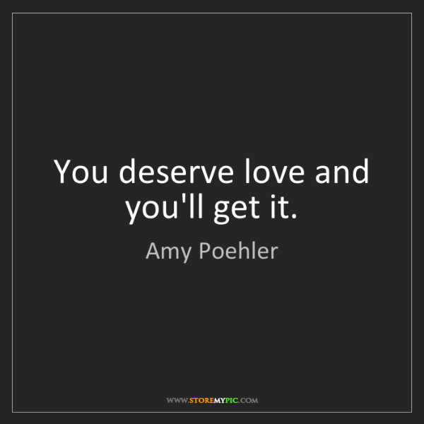 Amy Poehler: You deserve love and you'll get it.