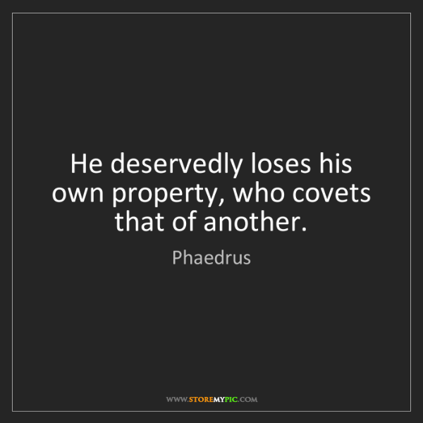 Phaedrus: He deservedly loses his own property, who covets that...