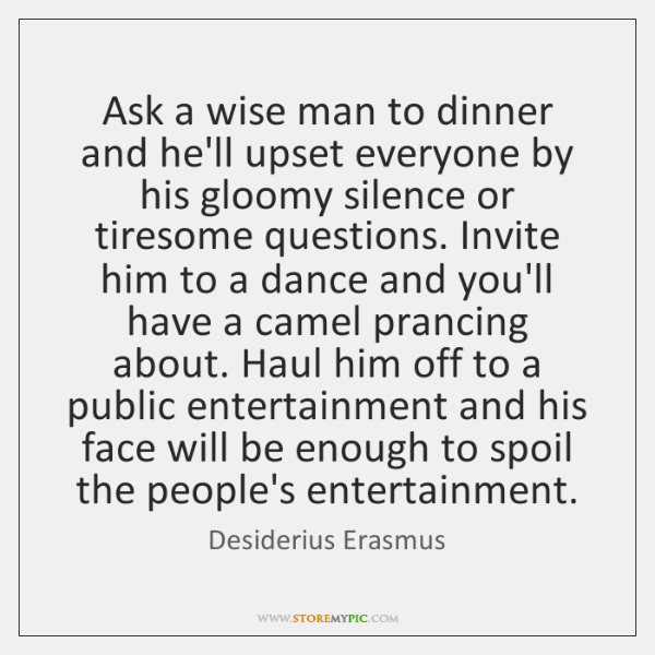Ask a wise man to dinner and he'll upset everyone by his ...