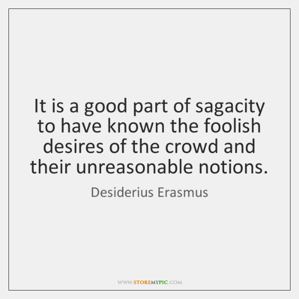 It is a good part of sagacity to have known the foolish ...