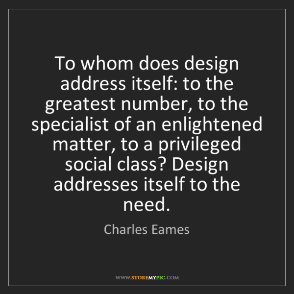 Charles Eames: To whom does design address itself: to the greatest number,...