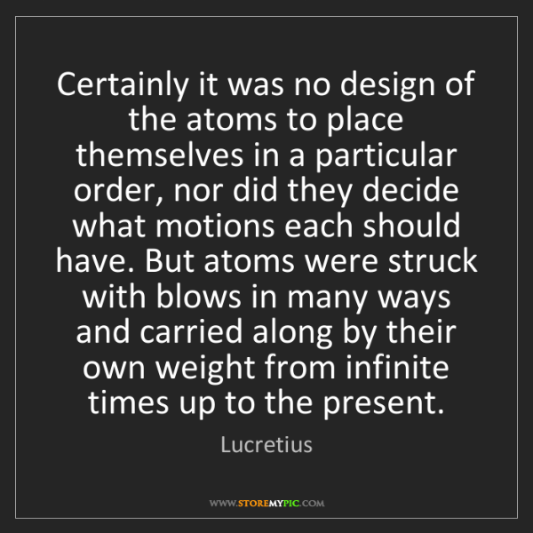 Lucretius: Certainly it was no design of the atoms to place themselves...