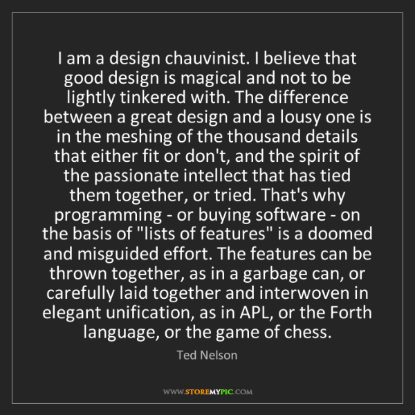 Ted Nelson: I am a design chauvinist. I believe that good design...