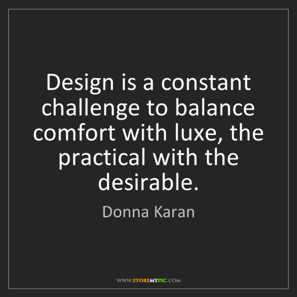 Donna Karan: Design is a constant challenge to balance comfort with...