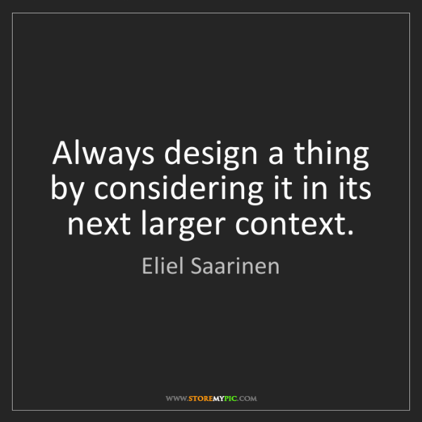 Eliel Saarinen: Always design a thing by considering it in its next larger...