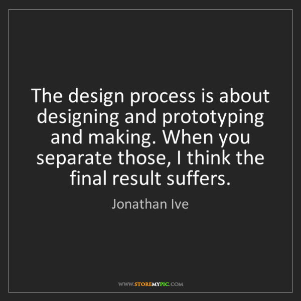Jonathan Ive: The design process is about designing and prototyping...