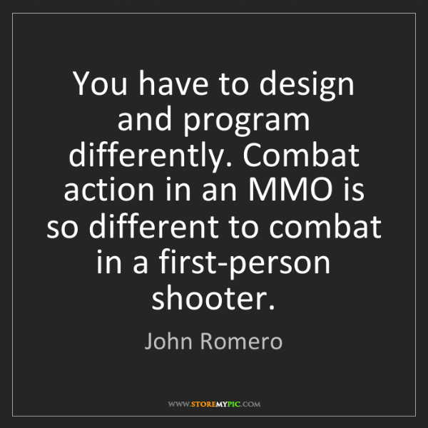 John Romero: You have to design and program differently. Combat action...