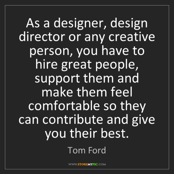 Tom Ford: As a designer, design director or any creative person,...