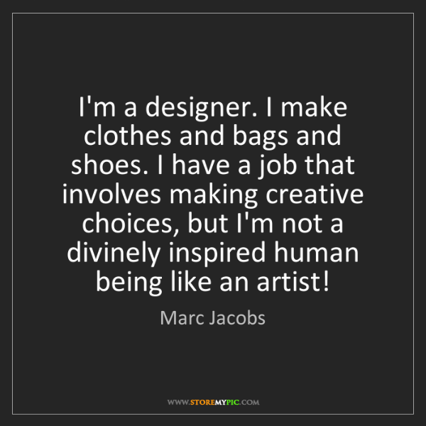 Marc Jacobs: I'm a designer. I make clothes and bags and shoes. I...