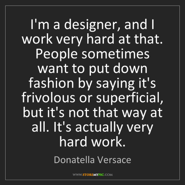 Donatella Versace: I'm a designer, and I work very hard at that. People...