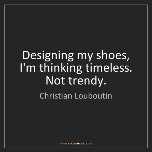 Christian Louboutin: Designing my shoes, I'm thinking timeless. Not trendy.