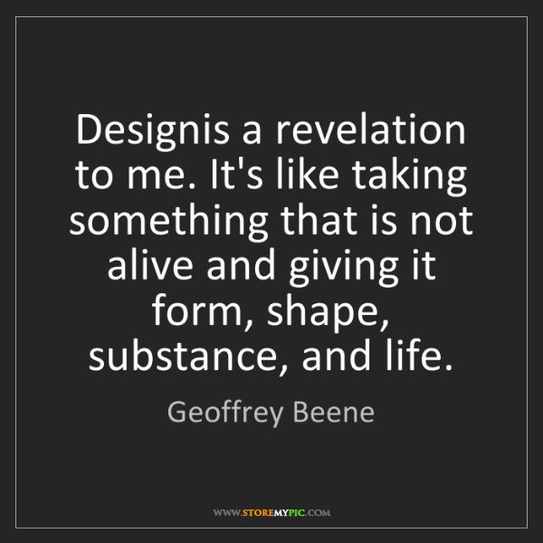 Geoffrey Beene: Designis a revelation to me. It's like taking something...