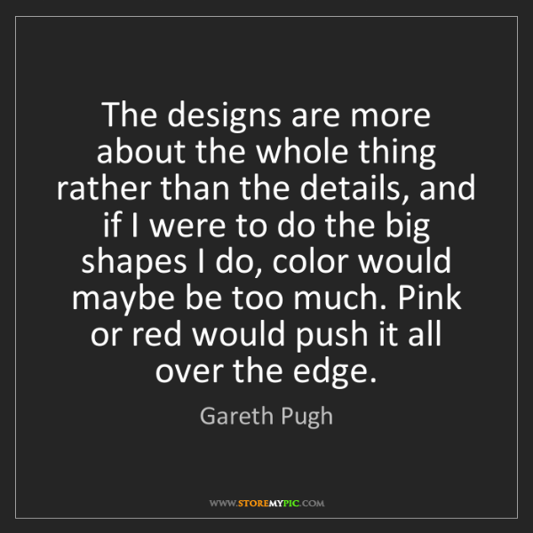 Gareth Pugh: The designs are more about the whole thing rather than...