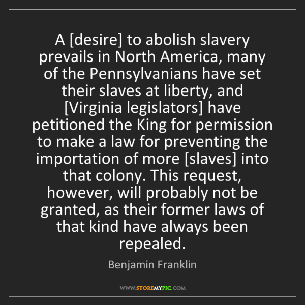 Benjamin Franklin: A [desire] to abolish slavery prevails in North America,...