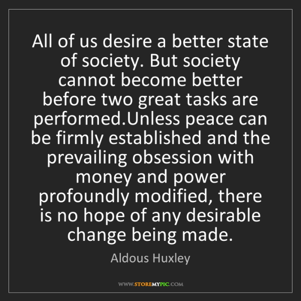 Aldous Huxley: All of us desire a better state of society. But society...