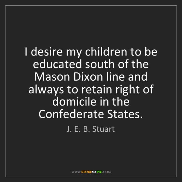 J. E. B. Stuart: I desire my children to be educated south of the Mason...