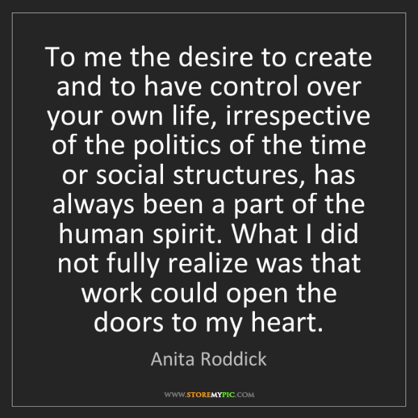 Anita Roddick: To me the desire to create and to have control over your...