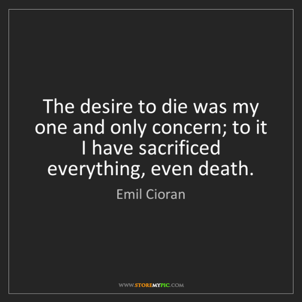 Emil Cioran: The desire to die was my one and only concern; to it...