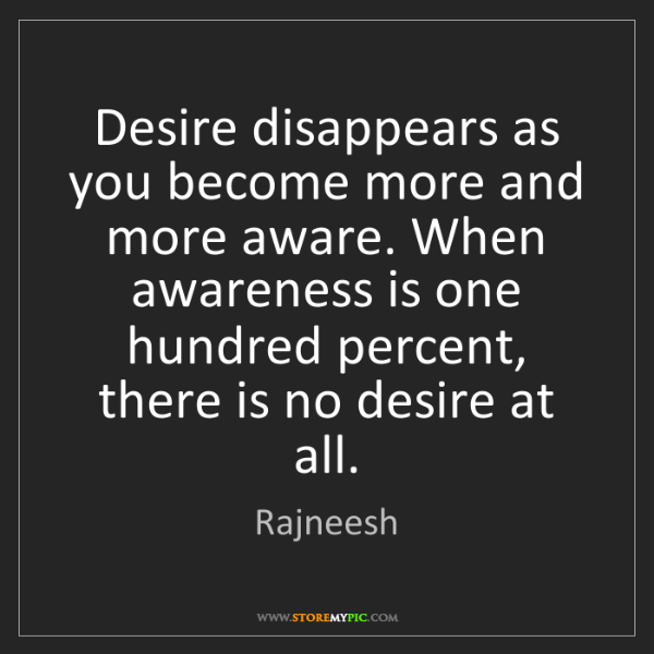 Rajneesh: Desire disappears as you become more and more aware....