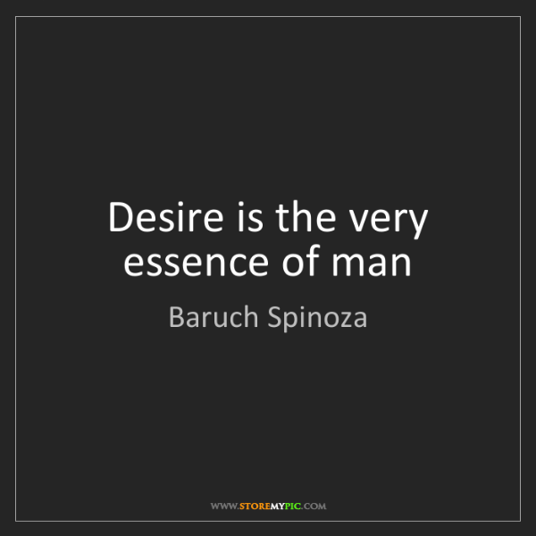 Baruch Spinoza: Desire is the very essence of man