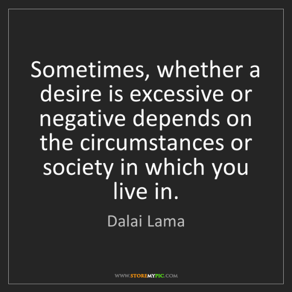 Dalai Lama: Sometimes, whether a desire is excessive or negative...