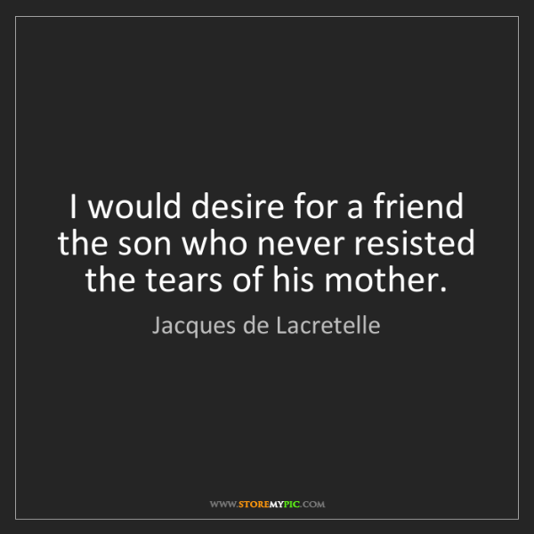 Jacques de Lacretelle: I would desire for a friend the son who never resisted...