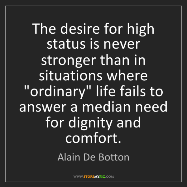 Alain De Botton: The desire for high status is never stronger than in...