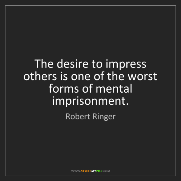 Robert Ringer: The desire to impress others is one of the worst forms...