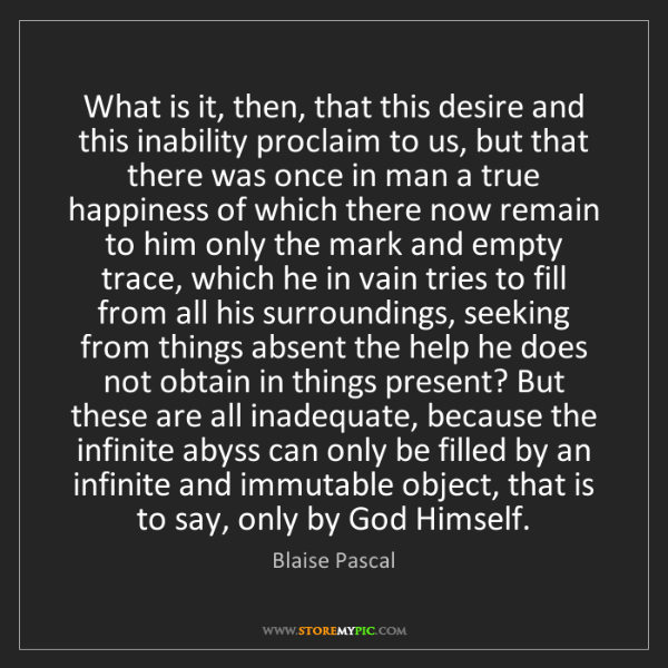 Blaise Pascal: What is it, then, that this desire and this inability...