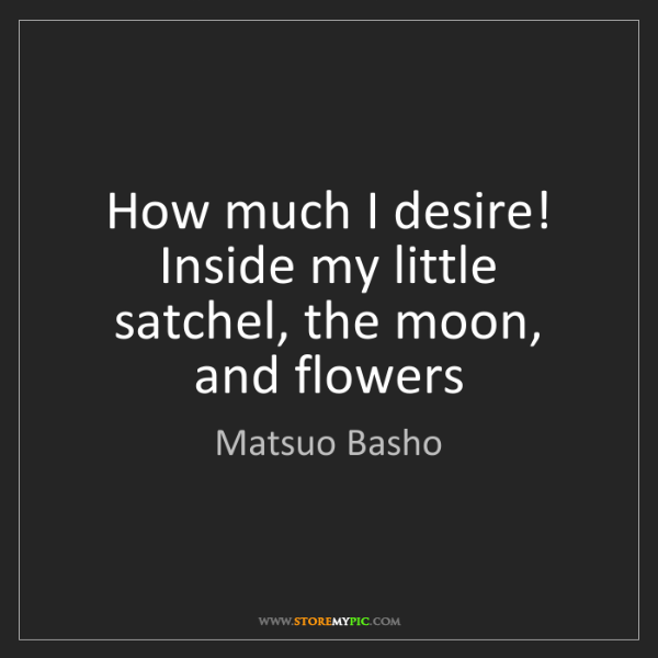 Matsuo Basho: How much I desire! Inside my little satchel, the moon,...