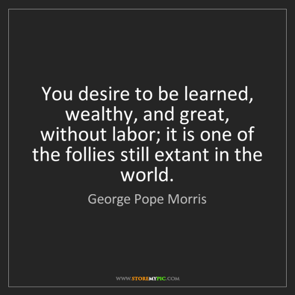 George Pope Morris: You desire to be learned, wealthy, and great, without...