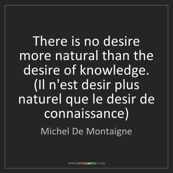 Michel De Montaigne: There is no desire more natural than the desire of knowledge....