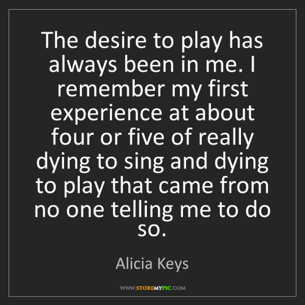 Alicia Keys: The desire to play has always been in me. I remember...