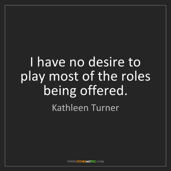 Kathleen Turner: I have no desire to play most of the roles being offered.