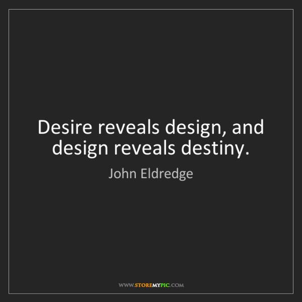 John Eldredge: Desire reveals design, and design reveals destiny.