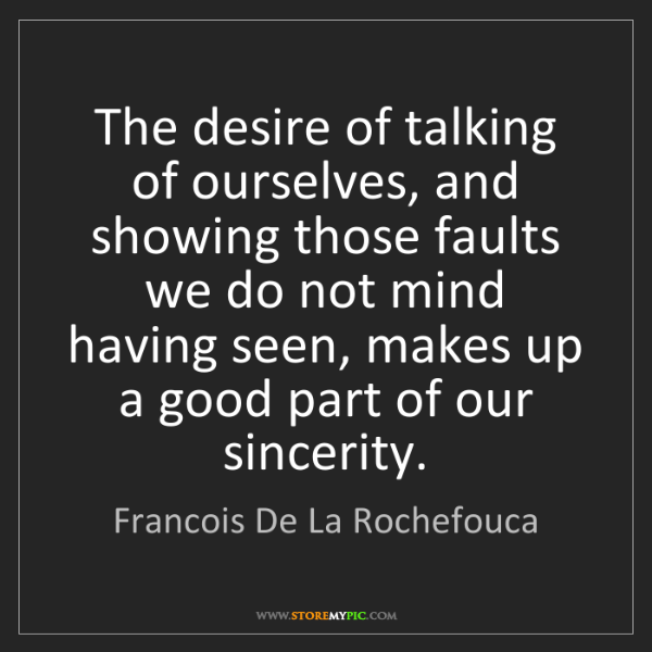 Francois De La Rochefouca: The desire of talking of ourselves, and showing those...
