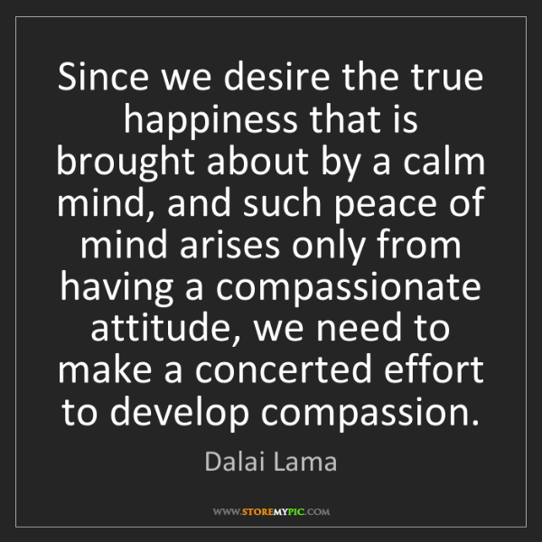 Dalai Lama: Since we desire the true happiness that is brought about...