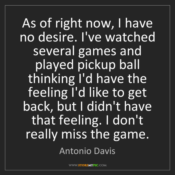 Antonio Davis: As of right now, I have no desire. I've watched several...