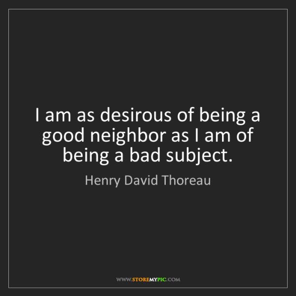 Henry David Thoreau: I am as desirous of being a good neighbor as I am of...