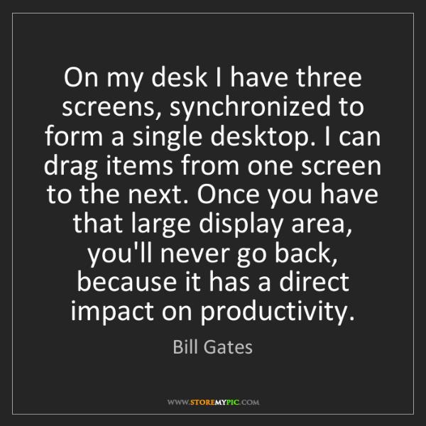 Bill Gates: On my desk I have three screens, synchronized to form...