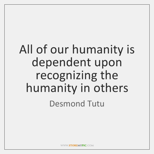 All of our humanity is dependent upon recognizing the humanity in others