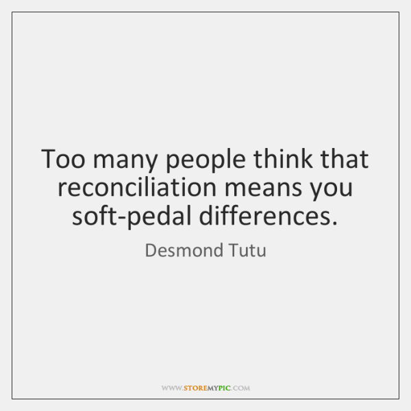 Too many people think that reconciliation means you soft-pedal differences.